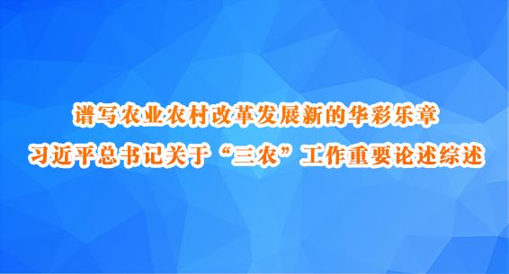 """谱写农业农村改革发展新的华彩乐章——习近平总书记关于""""三农""""工作重要论述综述"""